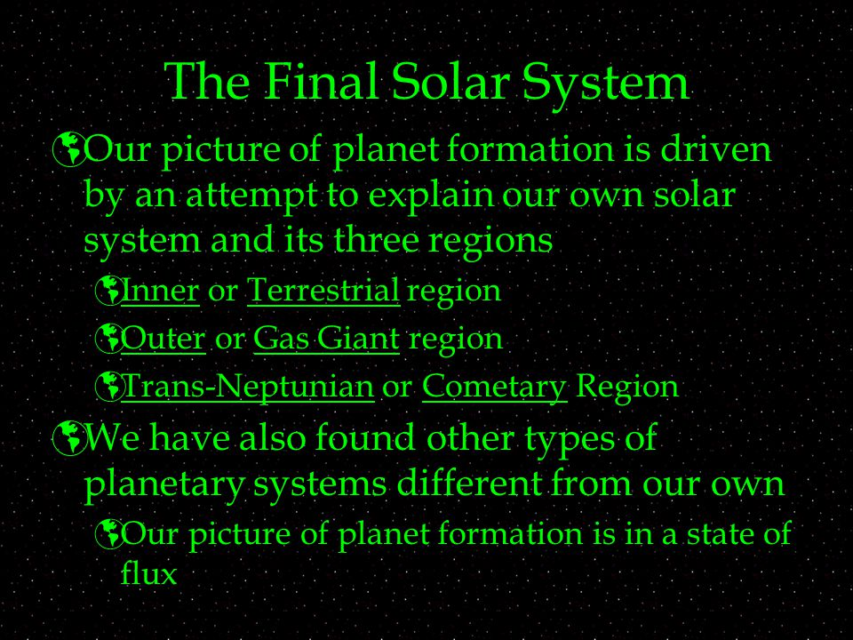 The Final Solar System Our picture of planet formation is driven by an attempt to explain our own solar system and its three regions.