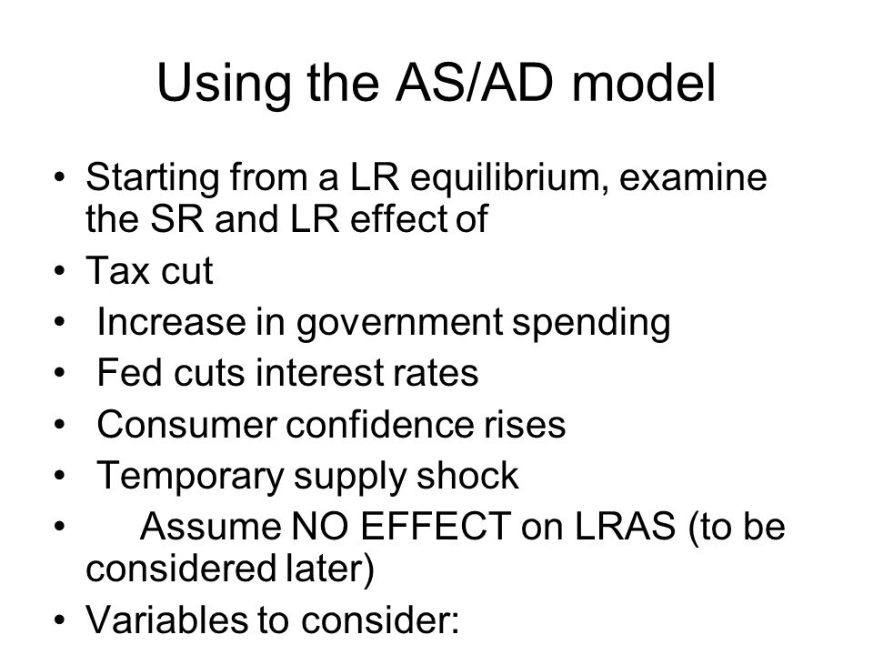 Using the AS/AD model Starting from a LR equilibrium, examine the SR and LR effect of. Tax cut. Increase in government spending.