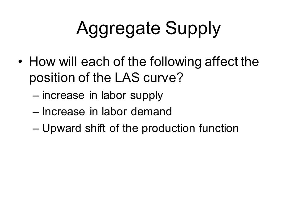Aggregate Supply How will each of the following affect the position of the LAS curve increase in labor supply.