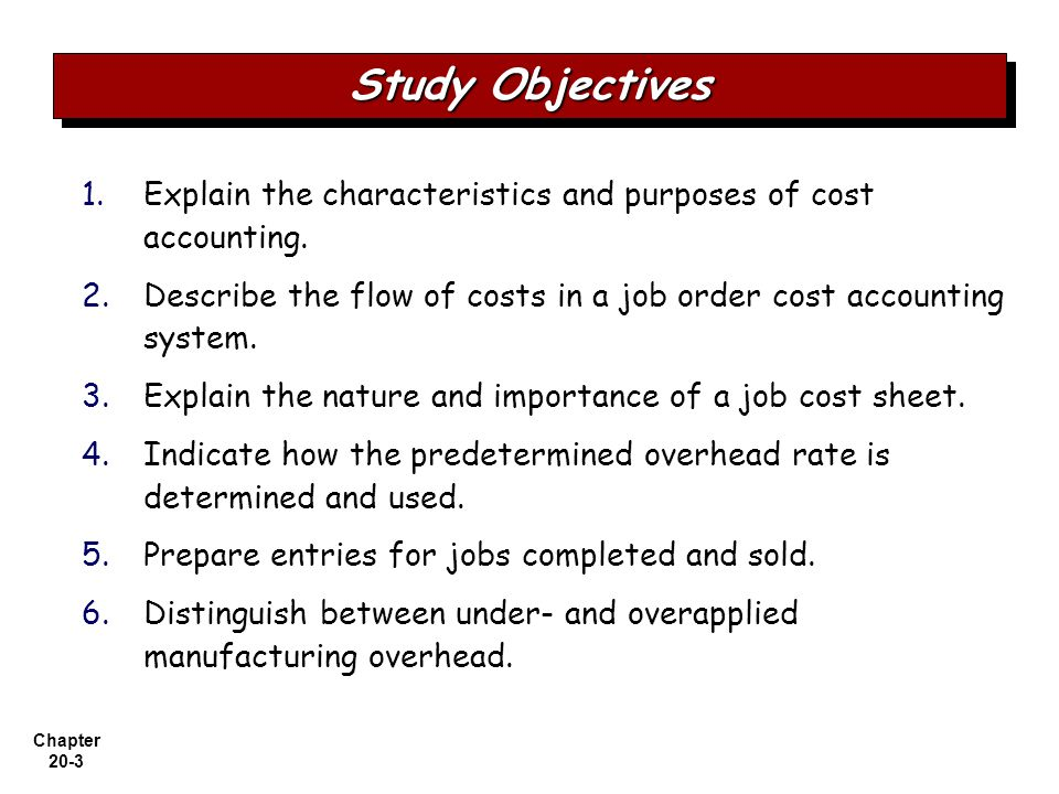 Study Objectives Explain the characteristics and purposes of cost accounting. Describe the flow of costs in a job order cost accounting system.