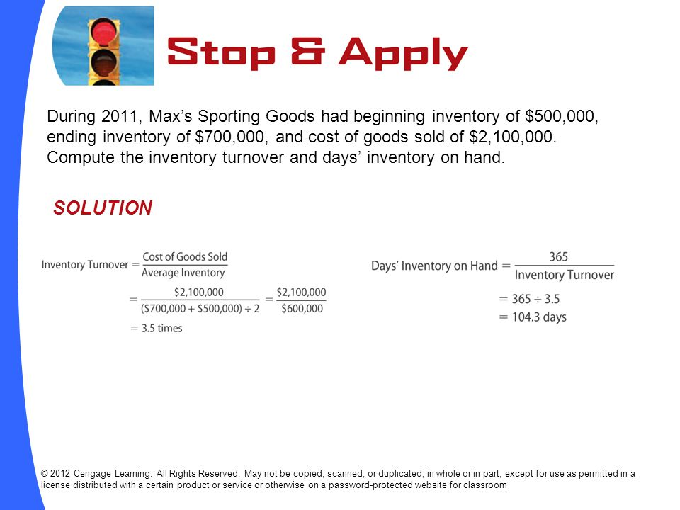 During 2011, Max's Sporting Goods had beginning inventory of $500,000, ending inventory of $700,000, and cost of goods sold of $2,100,000. Compute the inventory turnover and days' inventory on hand.