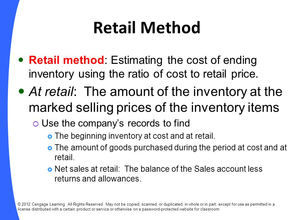 Retail Method Retail method: Estimating the cost of ending inventory using the ratio of cost to retail price.