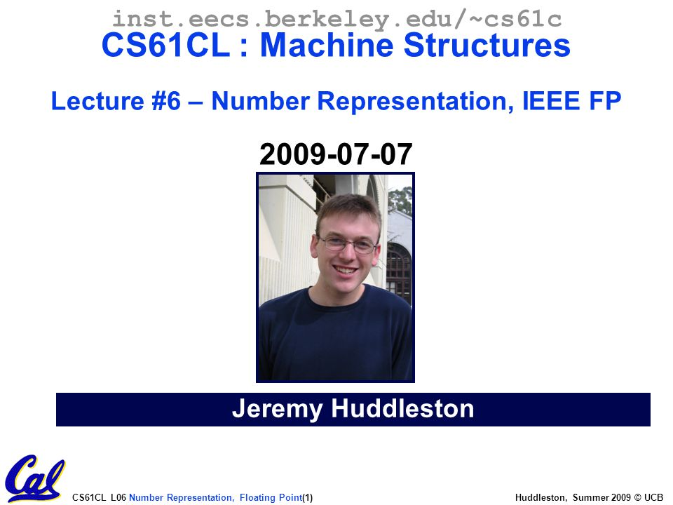 Inst eecs berkeley edu/~cs61c CS61CL : Machine Structures Lecture #6 –  Number Representation, IEEE FP 2009-07-07 Greet class Jeremy Huddleston