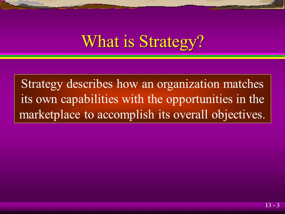 What is Strategy Strategy describes how an organization matches
