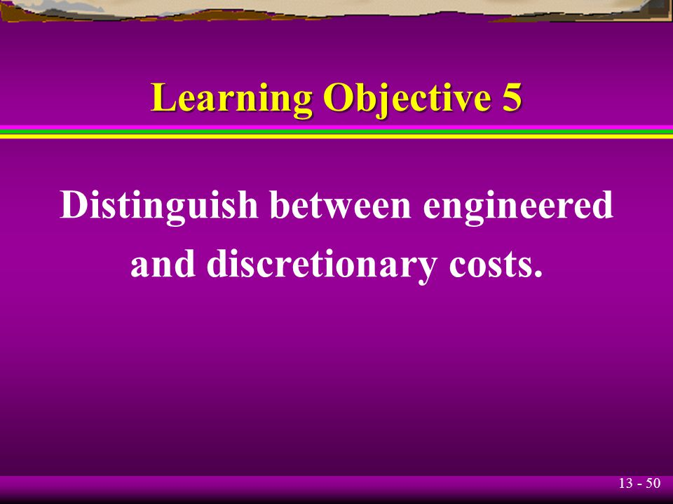 Distinguish between engineered and discretionary costs.