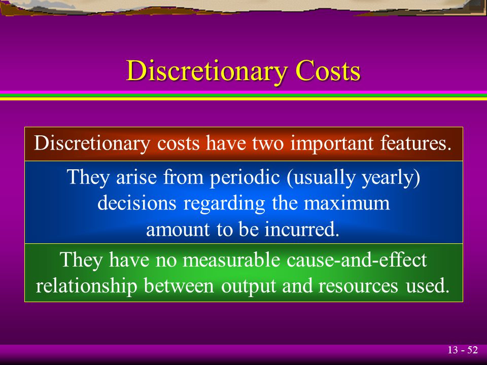 Discretionary Costs Discretionary costs have two important features.