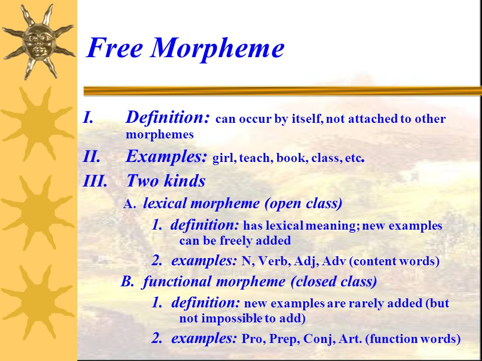 Free Morpheme Definition: can occur by itself, not attached to other morphemes. Examples: girl, teach, book, class, etc.
