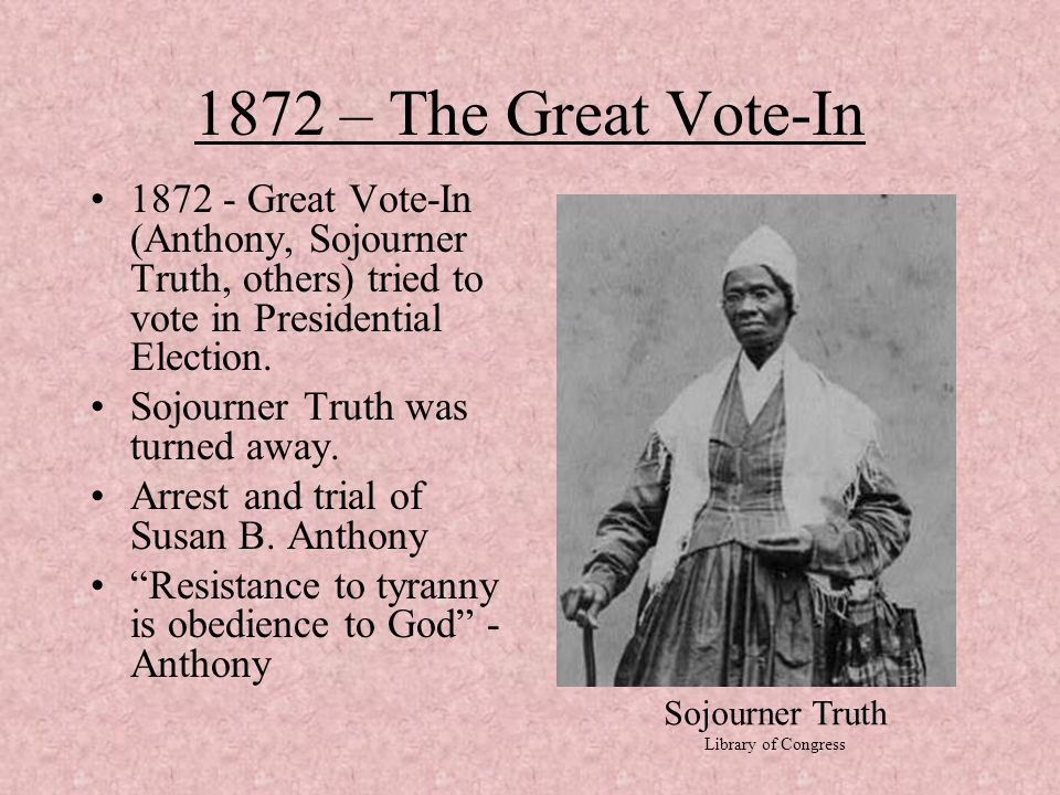 1872 – The Great Vote-In Great Vote-In (Anthony, Sojourner Truth, others) tried to vote in Presidential Election.