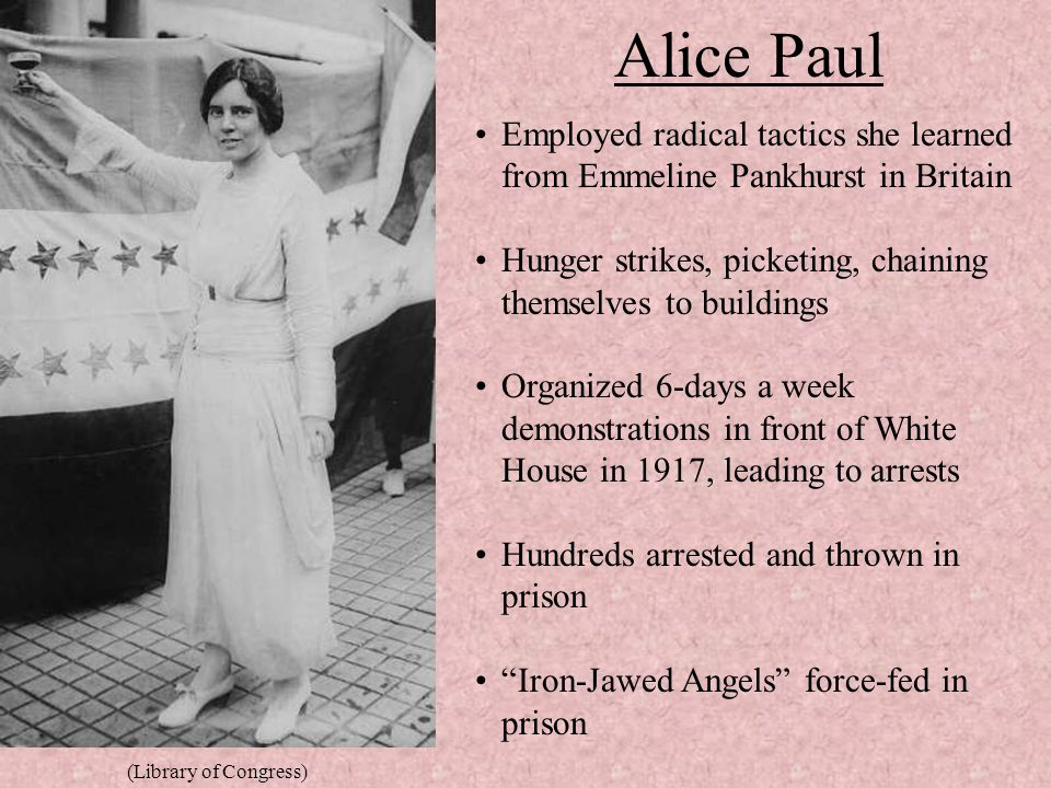 Alice Paul Employed radical tactics she learned from Emmeline Pankhurst in Britain. Hunger strikes, picketing, chaining themselves to buildings.