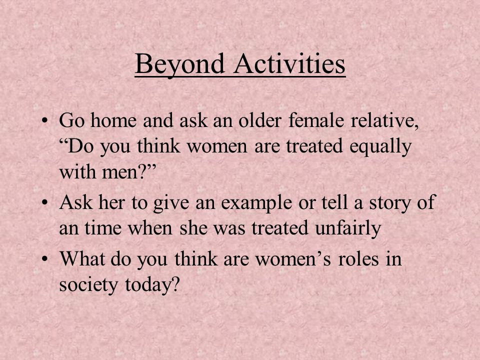 Beyond Activities Go home and ask an older female relative, Do you think women are treated equally with men
