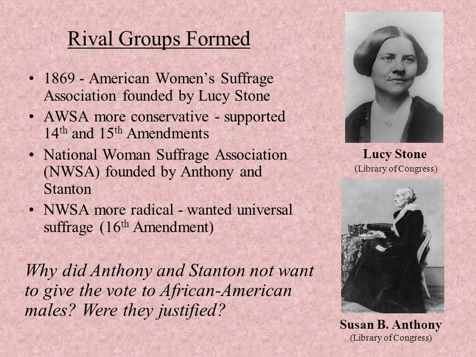 Rival Groups Formed American Women's Suffrage Association founded by Lucy Stone. AWSA more conservative - supported 14th and 15th Amendments.