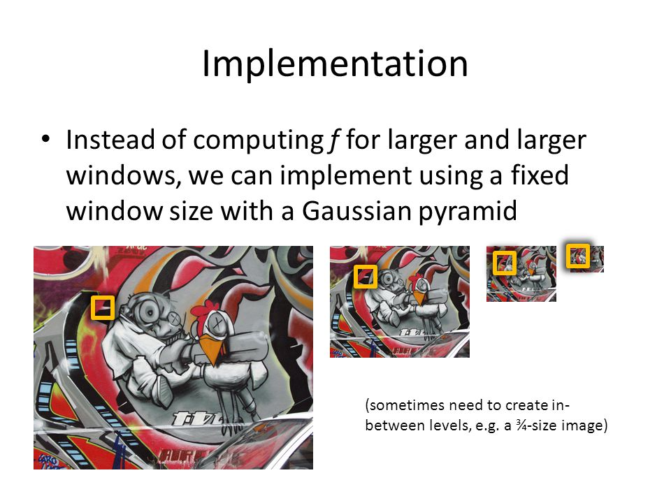Implementation Instead of computing f for larger and larger windows, we can implement using a fixed window size with a Gaussian pyramid.