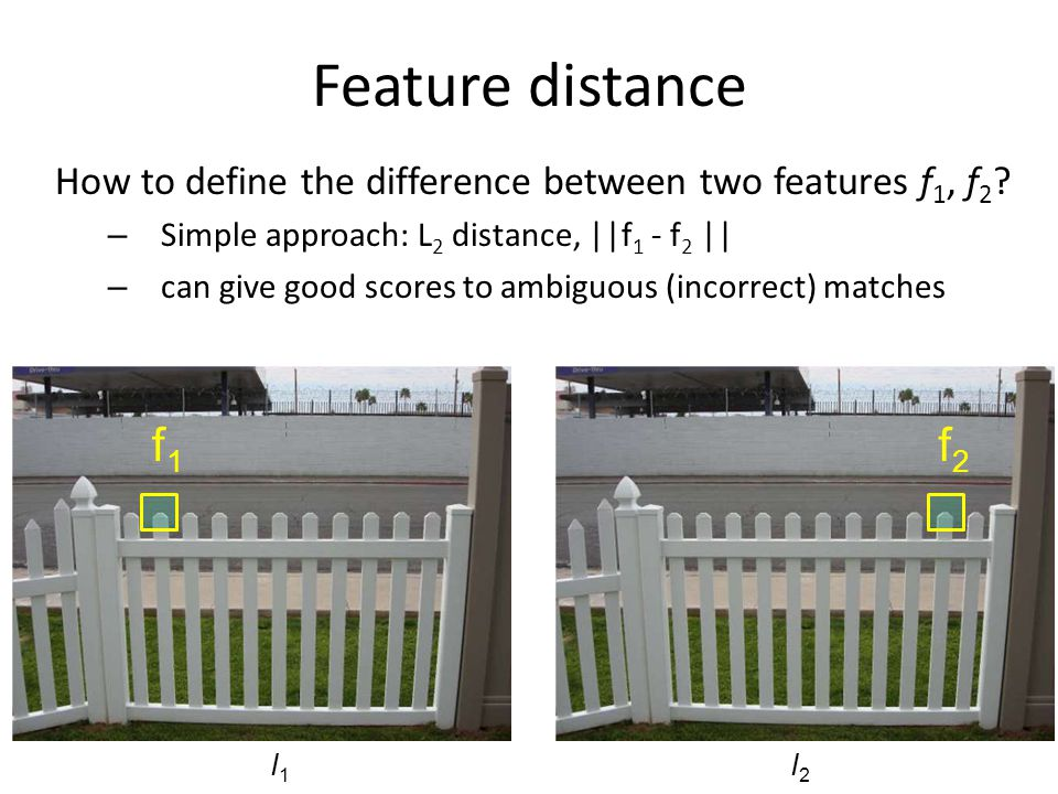 Feature distance How to define the difference between two features f1, f2 Simple approach: L2 distance, ||f1 - f2 ||