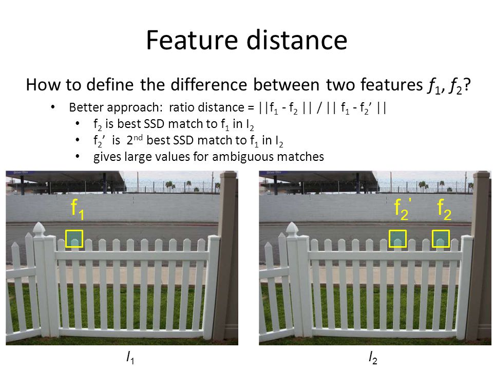Feature distance How to define the difference between two features f1, f2 Better approach: ratio distance = ||f1 - f2 || / || f1 - f2' ||