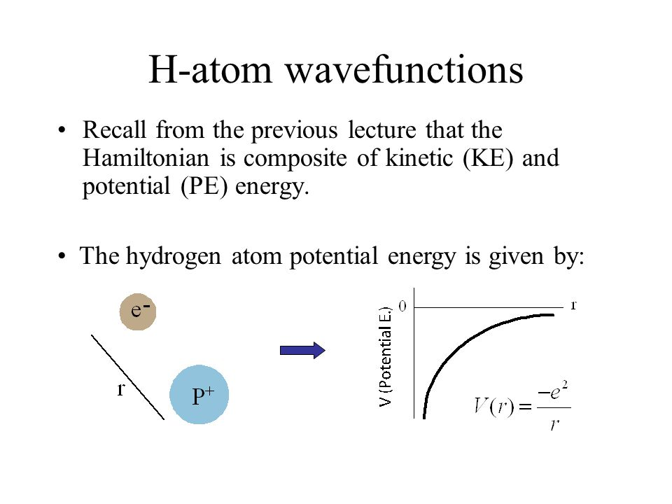 H-atom wavefunctions Recall from the previous lecture that the Hamiltonian is composite of kinetic (KE) and potential (PE) energy.