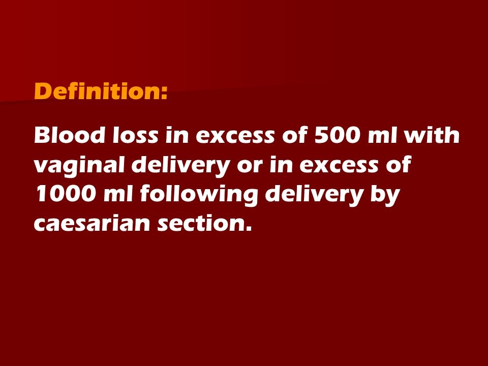 Definition: Blood loss in excess of 500 ml with vaginal delivery or in excess of 1000 ml following delivery by caesarian section.