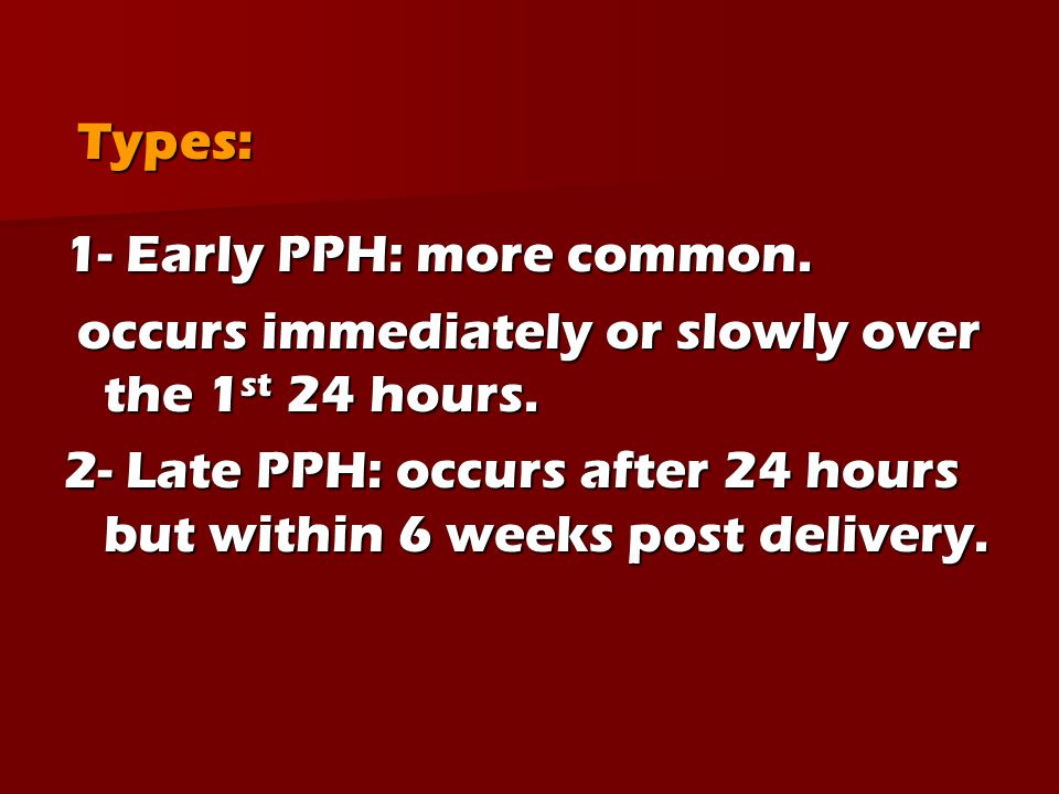 Types: 1- Early PPH: more common. occurs immediately or slowly over the 1st 24 hours.