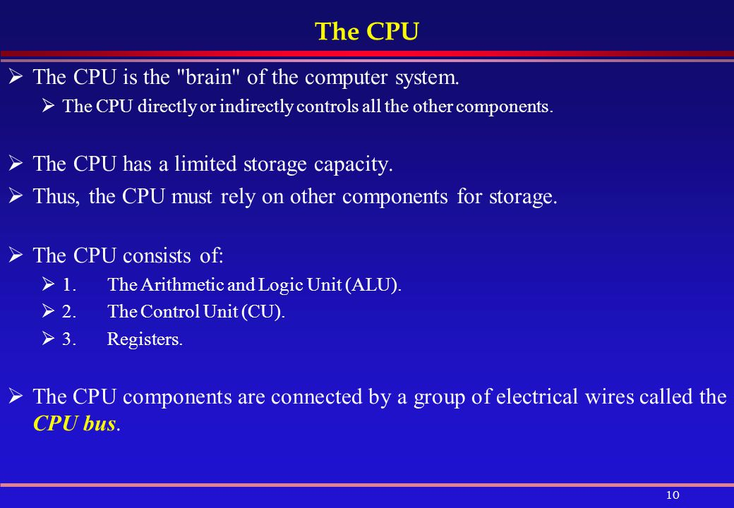 The CPU The CPU is the brain of the computer system.