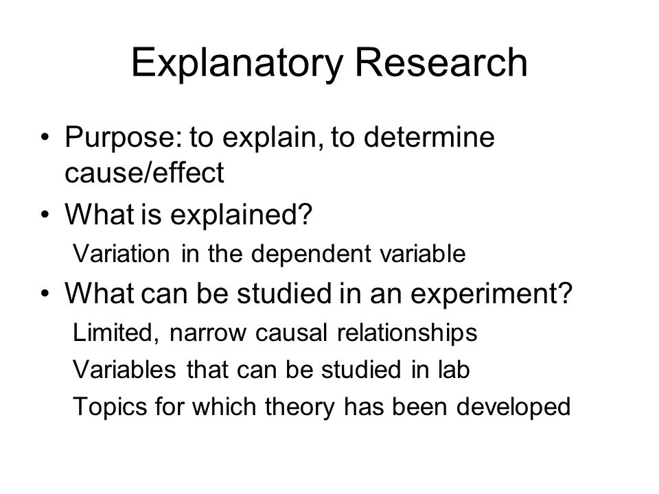 Explanatory Research Purpose: to explain, to determine cause/effect