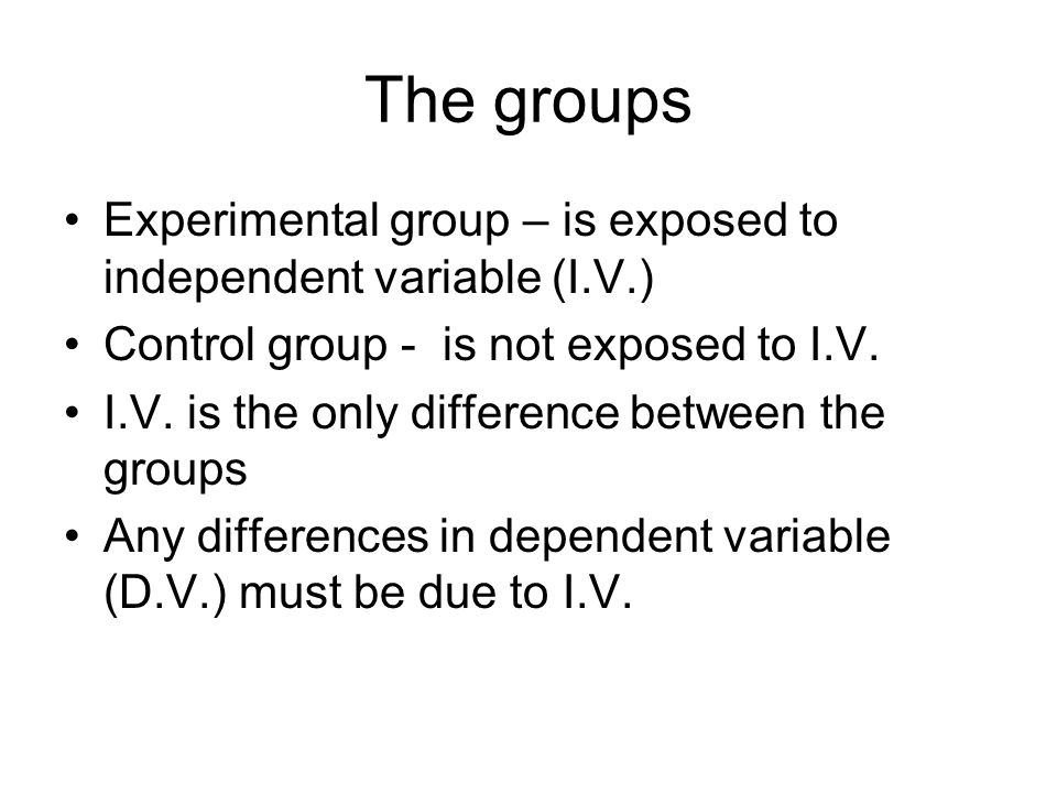 The groups Experimental group – is exposed to independent variable (I.V.) Control group - is not exposed to I.V.