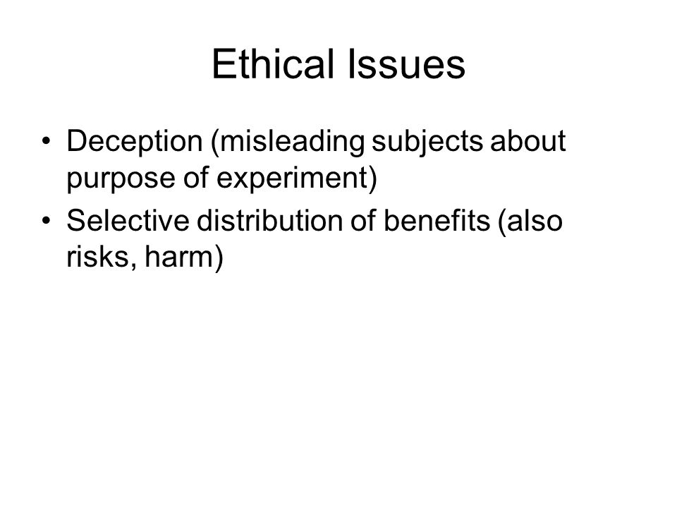 Ethical Issues Deception (misleading subjects about purpose of experiment) Selective distribution of benefits (also risks, harm)