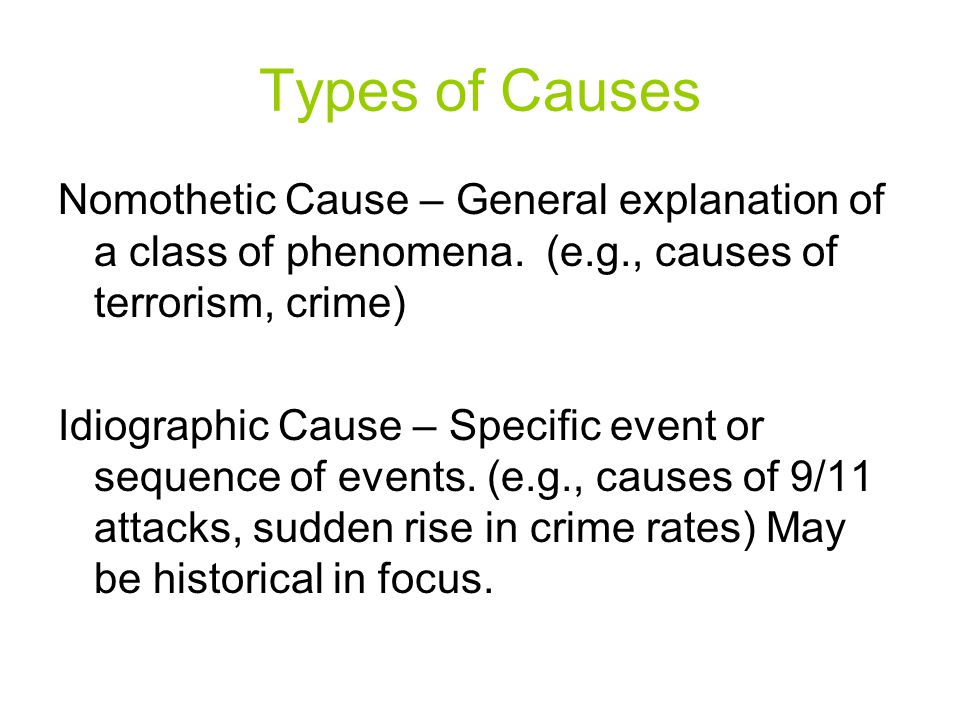 Types of Causes Nomothetic Cause – General explanation of a class of phenomena. (e.g., causes of terrorism, crime)