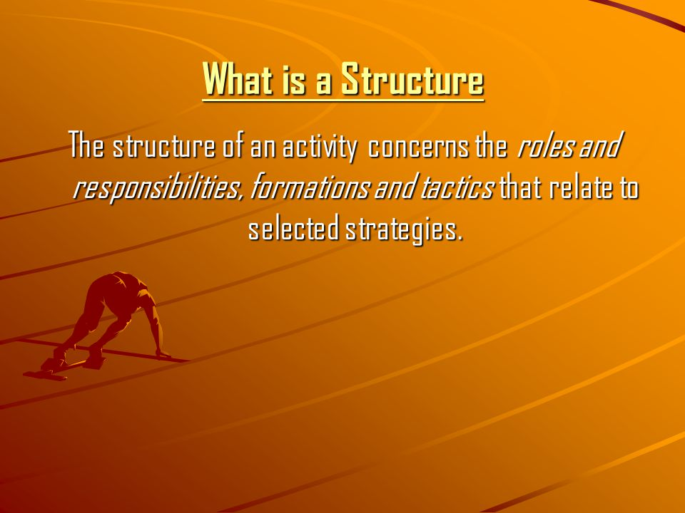 What is a Structure The structure of an activity concerns the roles and responsibilities, formations and tactics that relate to selected strategies.