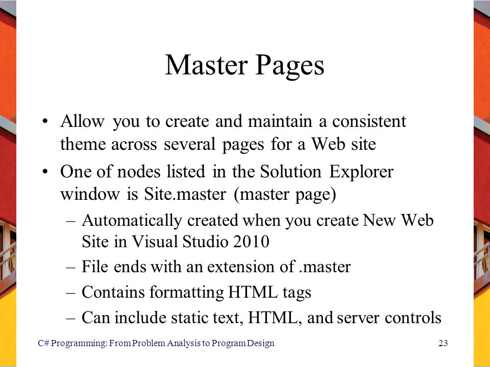 Master Pages Allow you to create and maintain a consistent theme across several pages for a Web site.