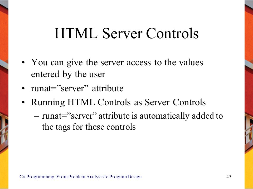 HTML Server Controls You can give the server access to the values entered by the user. runat= server attribute.