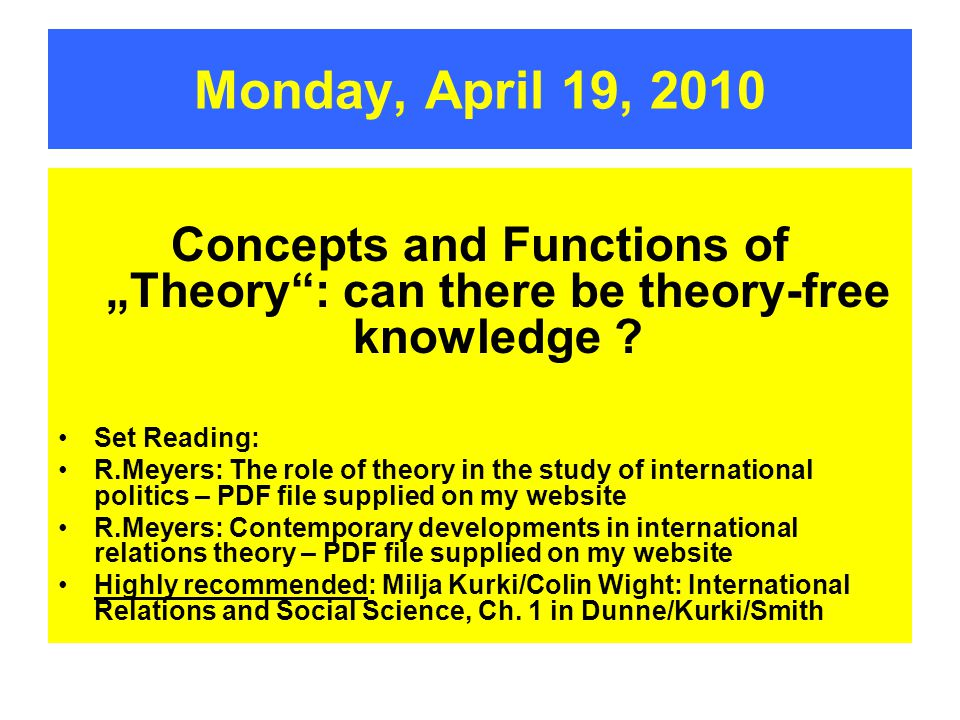 "Monday, April 19, 2010 Concepts and Functions of ""Theory"": can there be  theory-free knowledge ? Set Reading: R Meyers: The role of theory in the  study"