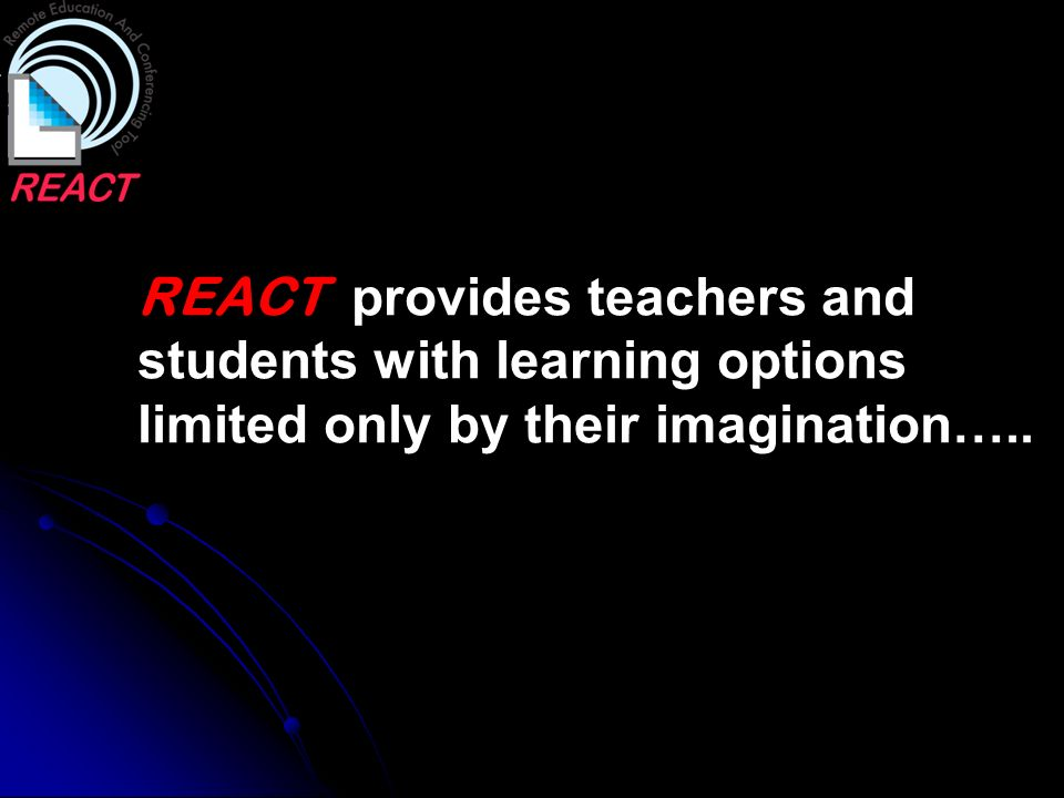 REACT provides teachers and students with learning options limited only by their imagination…..
