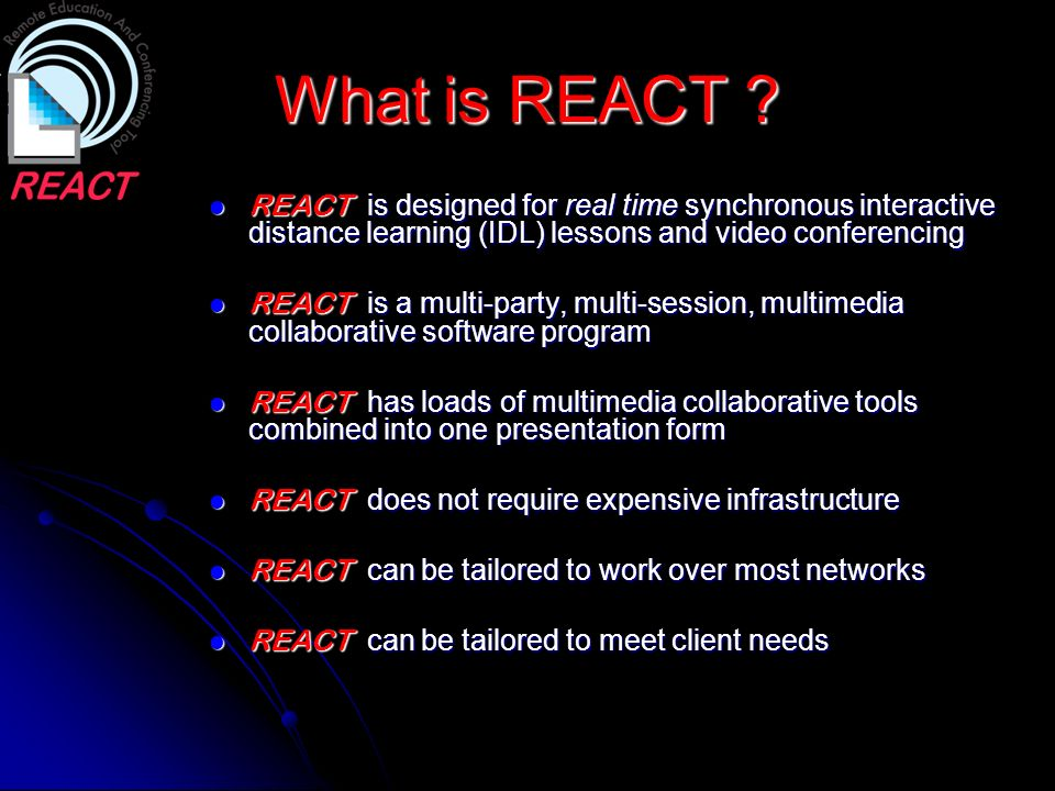 What is REACT REACT is designed for real time synchronous interactive distance learning (IDL) lessons and video conferencing.