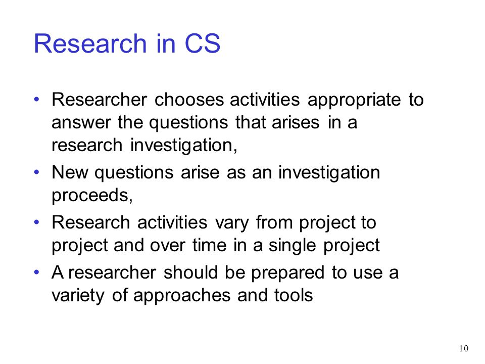 Research in CS Researcher chooses activities appropriate to answer the questions that arises in a research investigation,