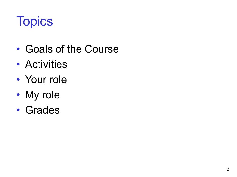 Topics Goals of the Course Activities Your role My role Grades 2
