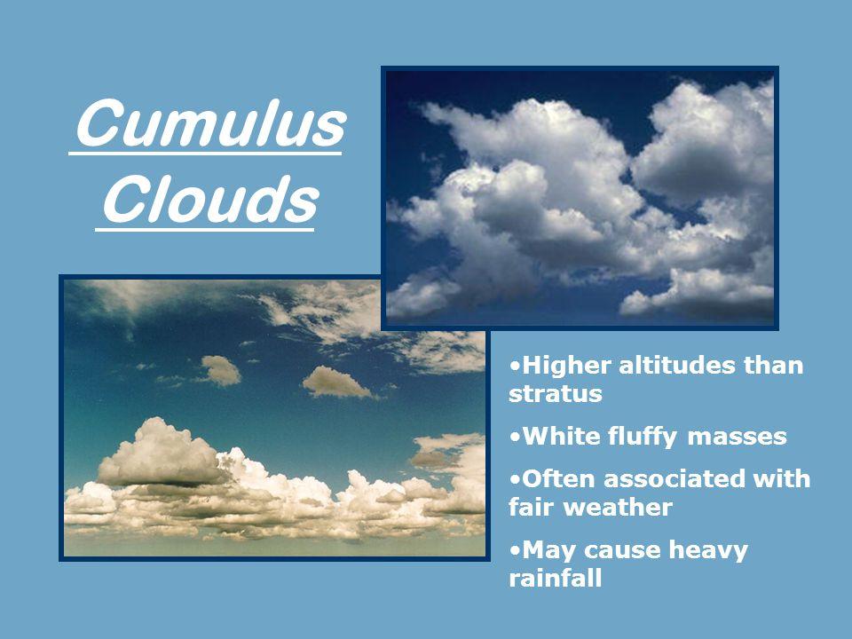 Cumulus Clouds Higher altitudes than stratus White fluffy masses