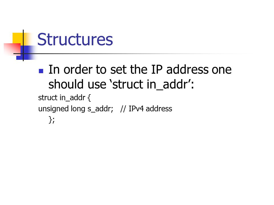 Structures In order to set the IP address one should use 'struct in_addr': struct in_addr { unsigned long s_addr; // IPv4 address.