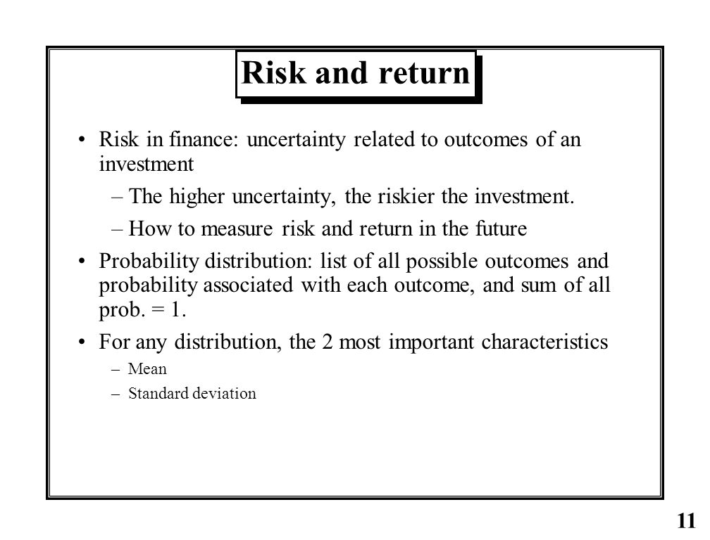 Risk and return Risk in finance: uncertainty related to outcomes of an investment. The higher uncertainty, the riskier the investment.