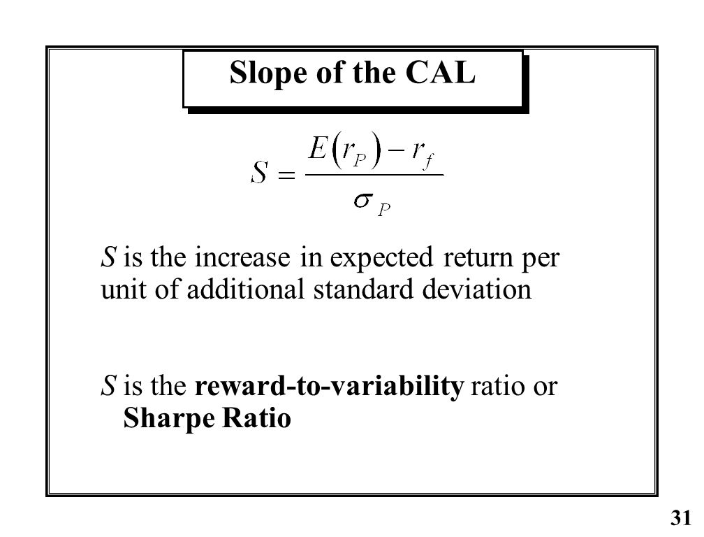Slope of the CAL S is the increase in expected return per unit of additional standard deviation. S is the reward-to-variability ratio or.
