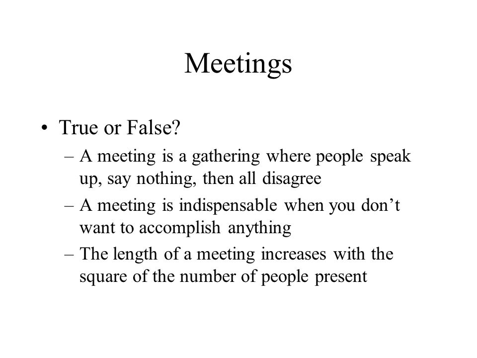 Meetings True or False A meeting is a gathering where people speak up, say nothing, then all disagree.