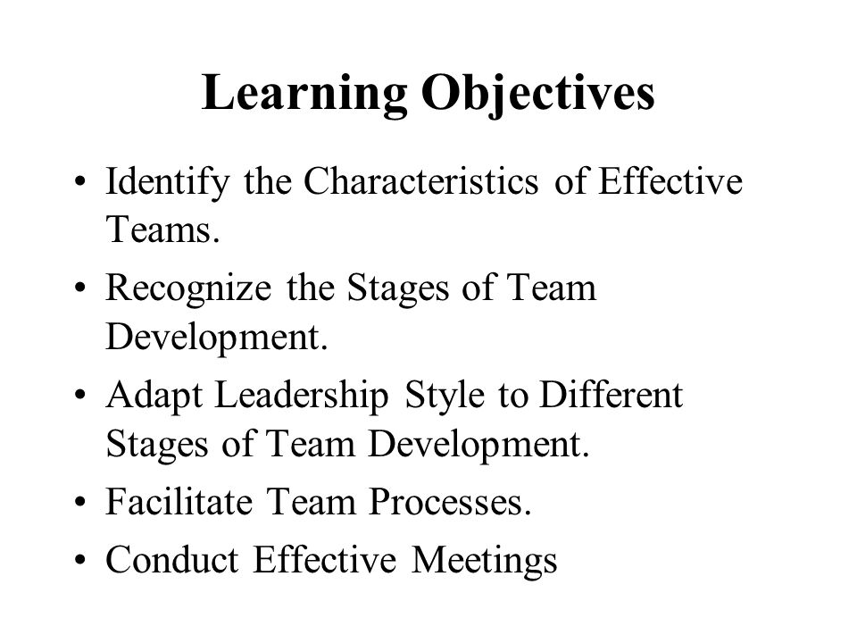 Learning Objectives Identify the Characteristics of Effective Teams.