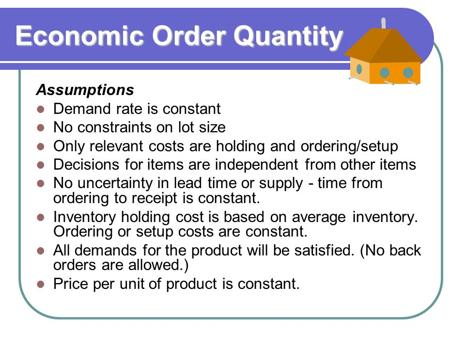 economic order quantity Economic order quantity ken homa eoq assumptions known & constant demand  only order (setup) cost & holding cost no stockouts inventory holding costs  &ndash a free powerpoint ppt presentation (displayed as a flash slide show) on powershowcom - id: 4be45-zdc1z.