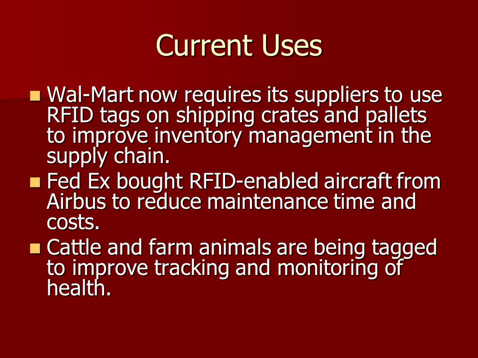 Current Uses Wal-Mart now requires its suppliers to use RFID tags on shipping crates and pallets to improve inventory management in the supply chain.