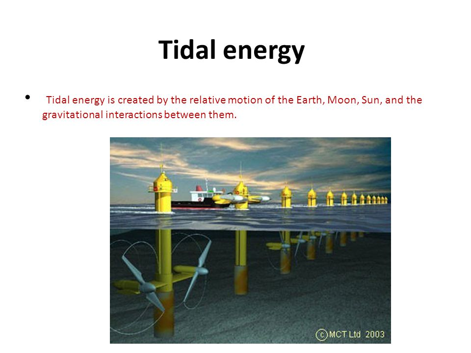 Tidal energy Tidal energy is created by the relative motion of the Earth, Moon, Sun, and the gravitational interactions between them.