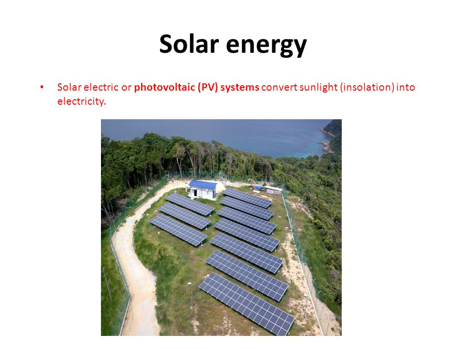 Solar energy Solar electric or photovoltaic (PV) systems convert sunlight (insolation) into electricity.