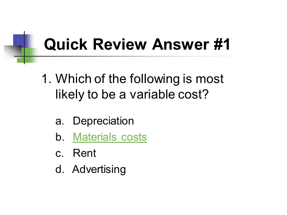 Quick Review Answer #1 Which of the following is most likely to be a variable cost Depreciation. Materials costs.
