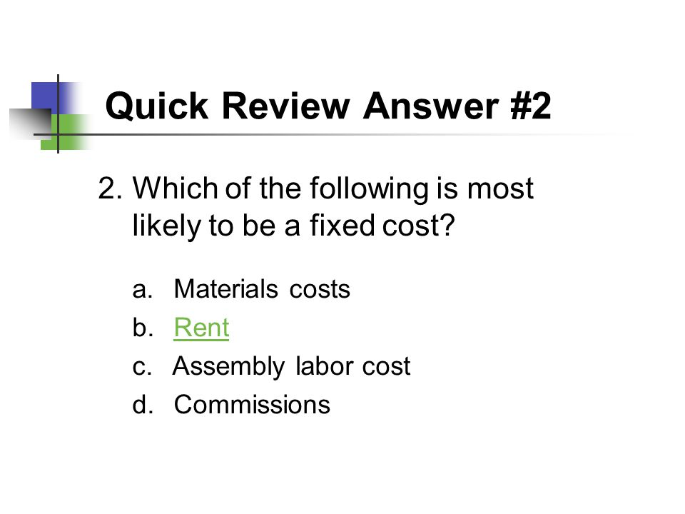 Quick Review Answer #2 Which of the following is most likely to be a fixed cost Materials costs. Rent.