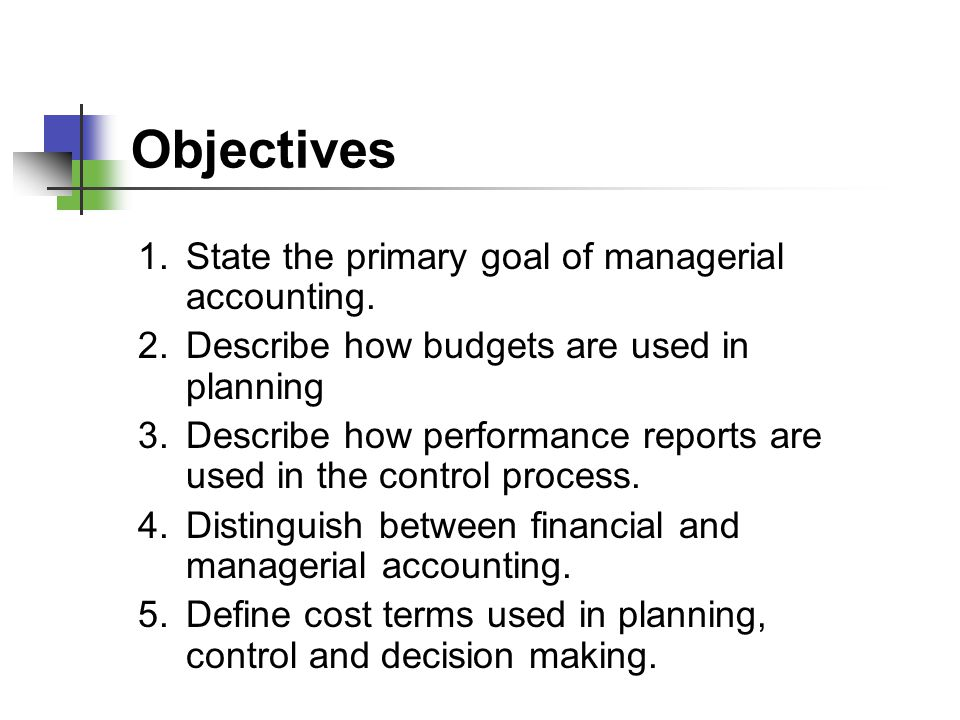 Objectives 1. State the primary goal of managerial accounting.