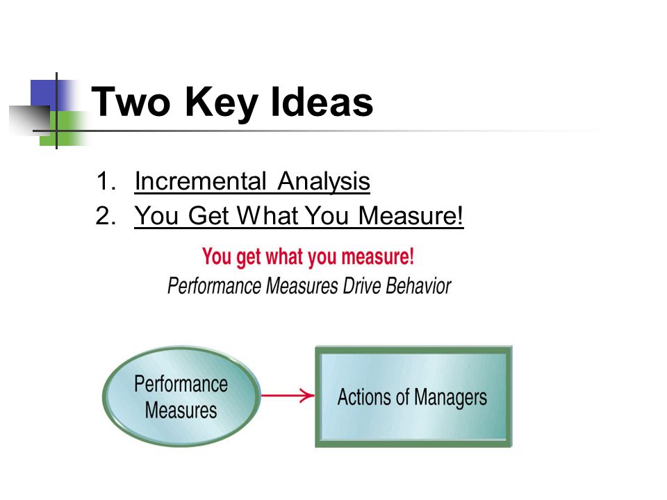 Two Key Ideas Incremental Analysis You Get What You Measure!