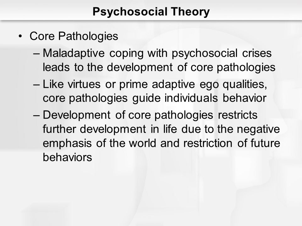 Psychosocial Theory Core Pathologies. Maladaptive coping with psychosocial crises leads to the development of core pathologies.