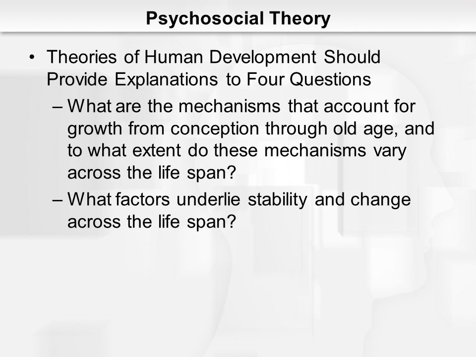 Psychosocial Theory Theories of Human Development Should Provide Explanations to Four Questions.